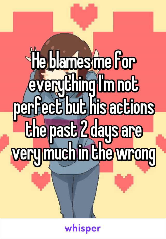He blames me for everything I'm not perfect but his actions the past 2 days are very much in the wrong