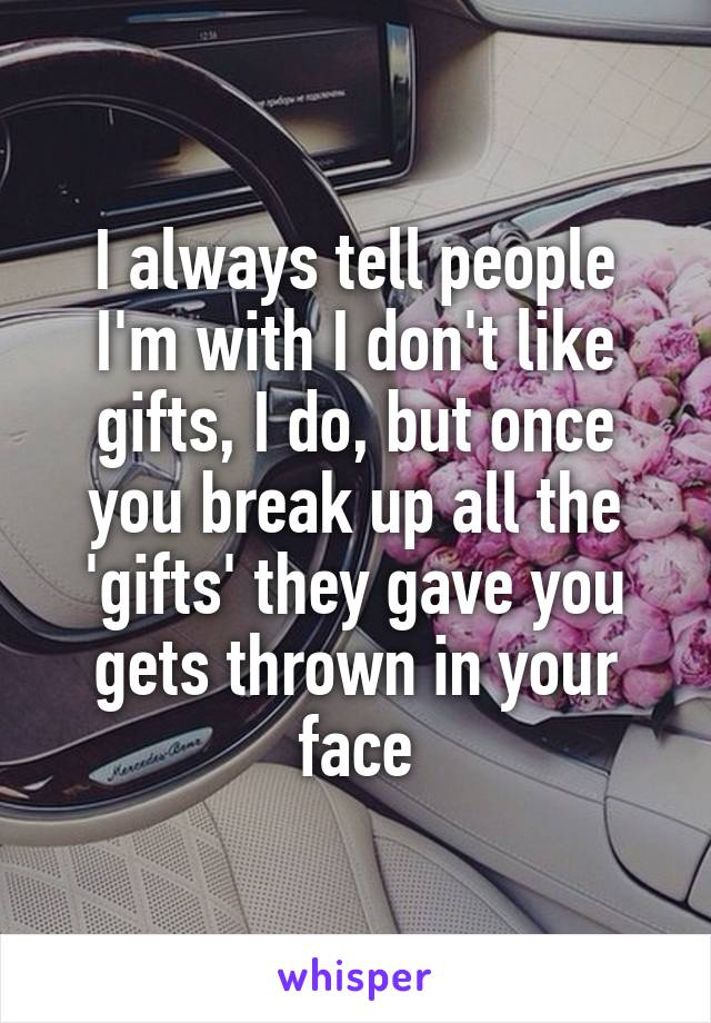 I always tell people I'm with I don't like gifts, I do, but once you break up all the 'gifts' they gave you gets thrown in your face