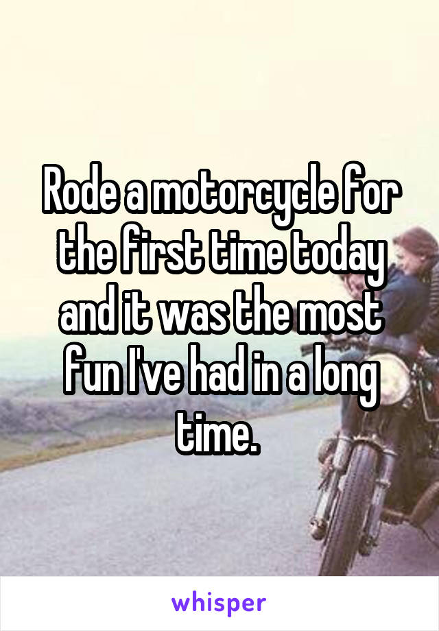 Rode a motorcycle for the first time today and it was the most fun I've had in a long time.