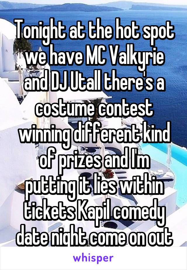 Tonight at the hot spot we have MC Valkyrie and DJ Utall there's a costume contest winning different kind of prizes and I'm putting it lies within tickets Kapil comedy date night come on out