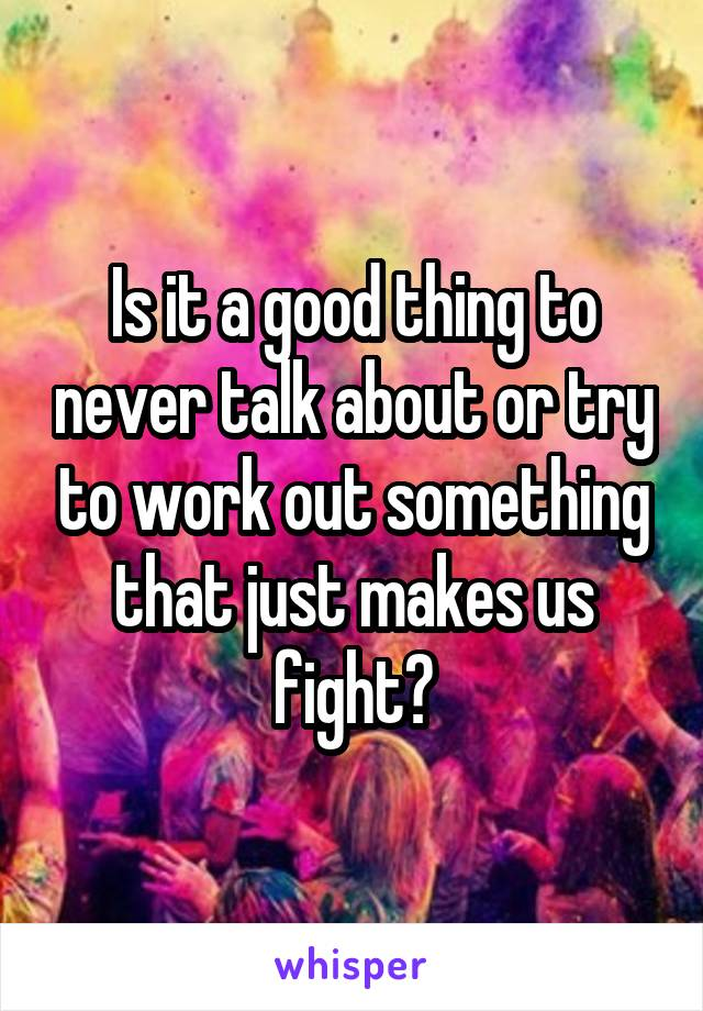 Is it a good thing to never talk about or try to work out something that just makes us fight?