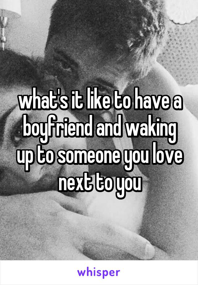what's it like to have a boyfriend and waking up to someone you love next to you