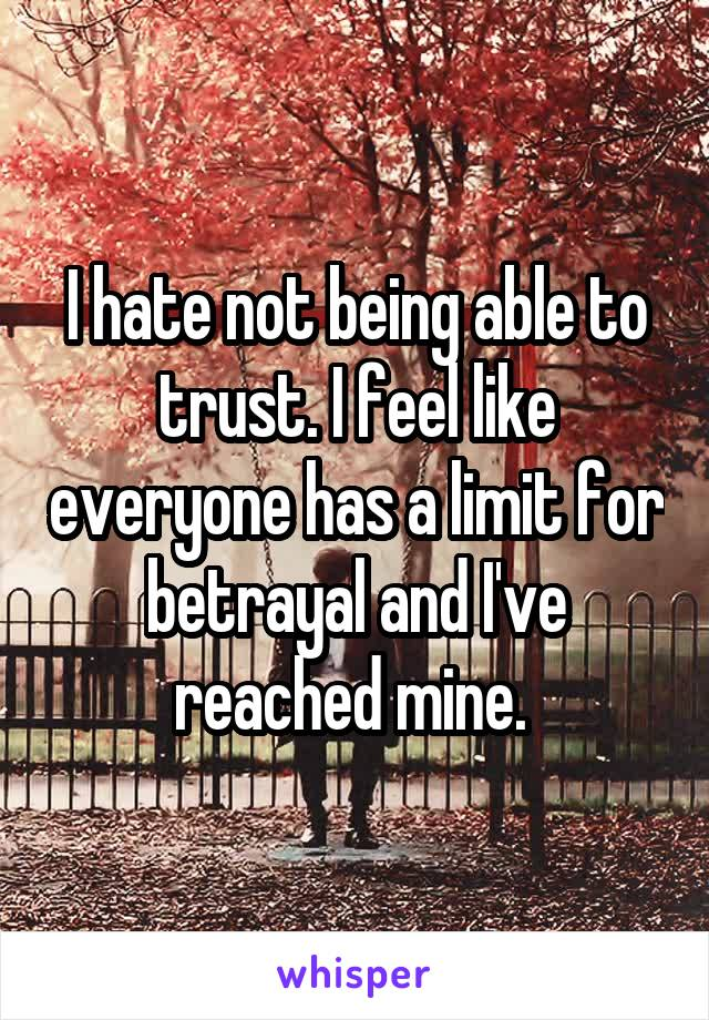 I hate not being able to trust. I feel like everyone has a limit for betrayal and I've reached mine.