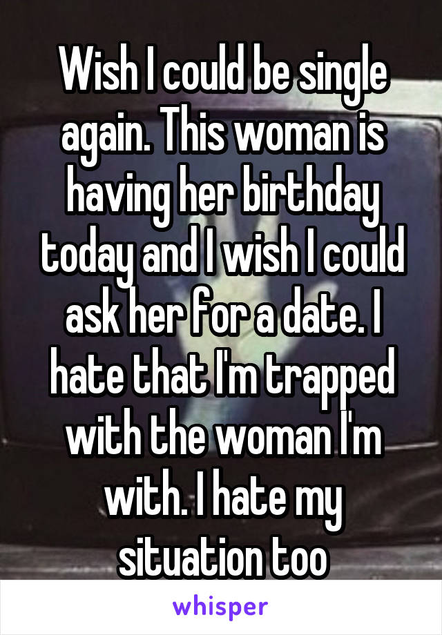 Wish I could be single again. This woman is having her birthday today and I wish I could ask her for a date. I hate that I'm trapped with the woman I'm with. I hate my situation too