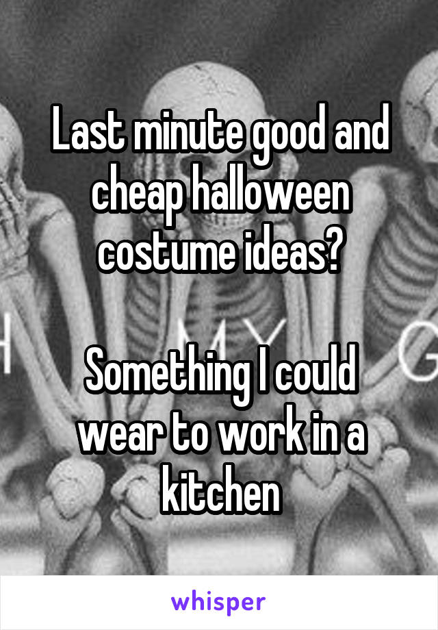 Last minute good and cheap halloween costume ideas?  Something I could wear to work in a kitchen