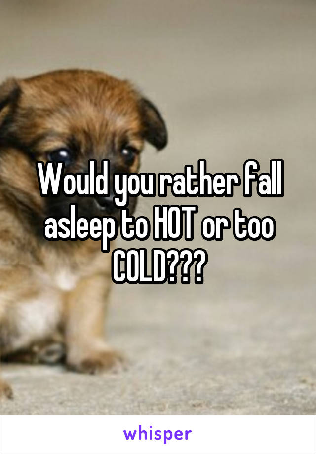 Would you rather fall asleep to HOT or too COLD???