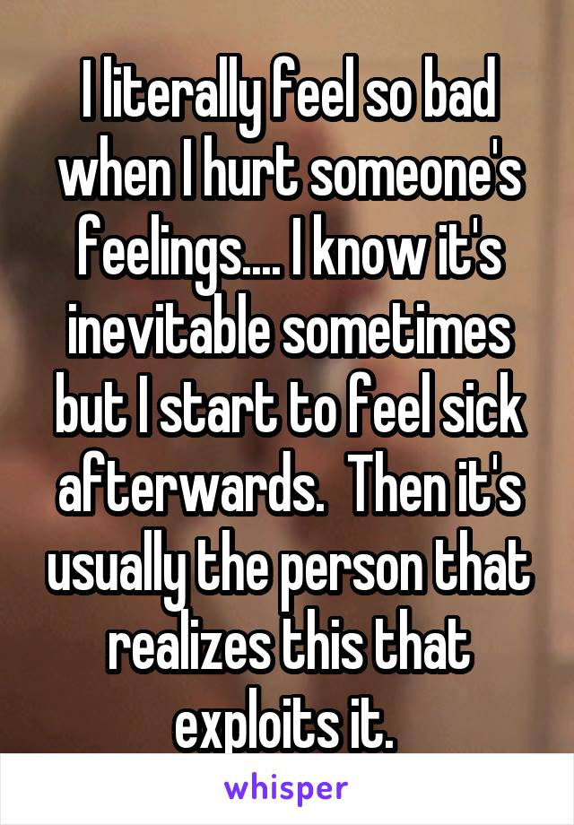 I literally feel so bad when I hurt someone's feelings.... I know it's inevitable sometimes but I start to feel sick afterwards.  Then it's usually the person that realizes this that exploits it.