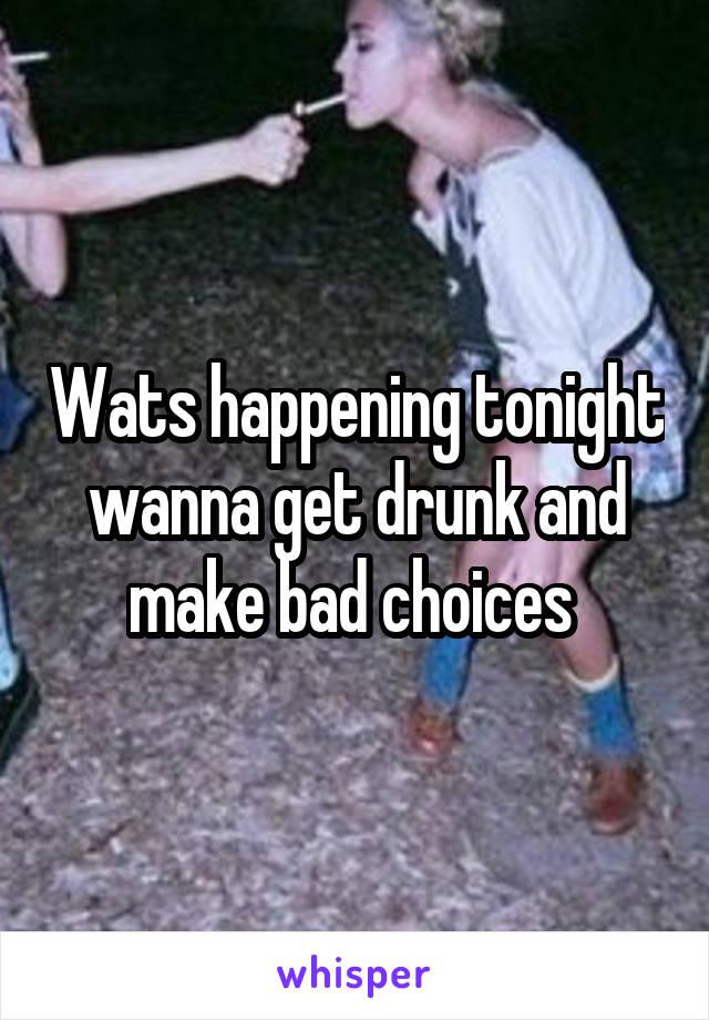 Wats happening tonight wanna get drunk and make bad choices