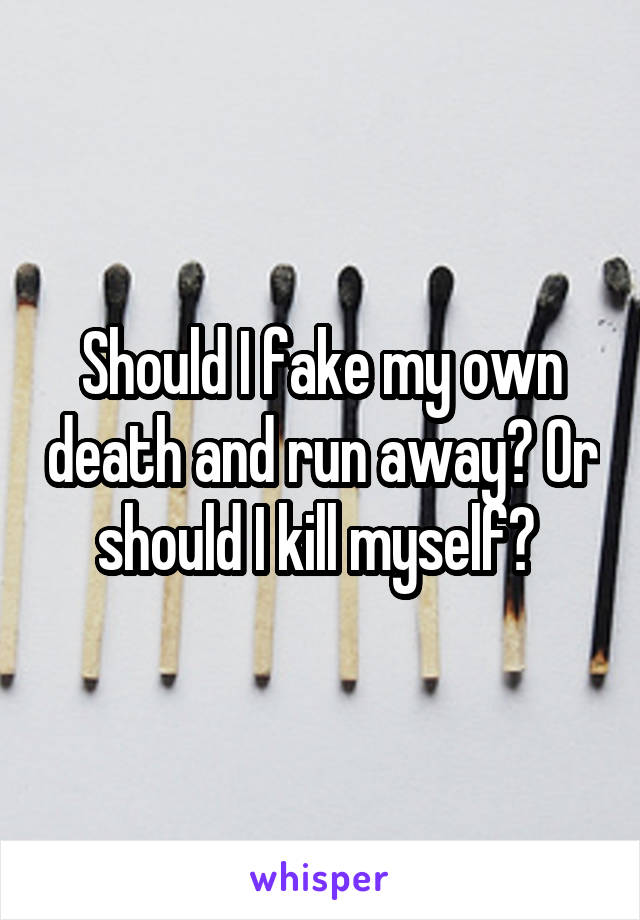 Should I fake my own death and run away? Or should I kill myself?