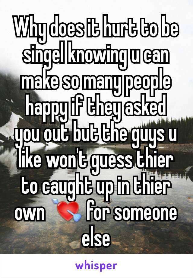 Why does it hurt to be singel knowing u can make so many people happy if they asked you out but the guys u like won't guess thier to caught up in thier own 💘 for someone else