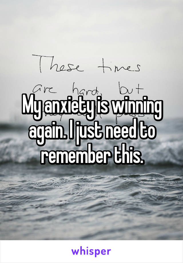 My anxiety is winning again. I just need to remember this.