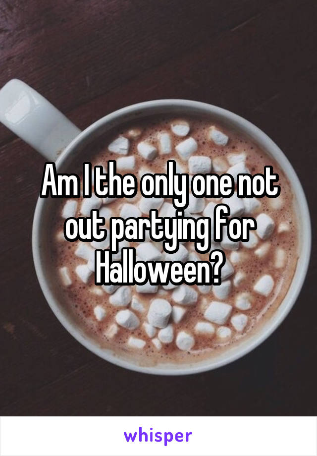 Am I the only one not out partying for Halloween?