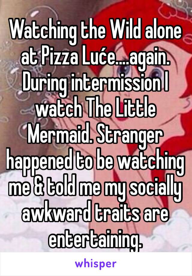 Watching the Wild alone at Pizza Luće....again. During intermission I watch The Little Mermaid. Stranger happened to be watching me & told me my socially awkward traits are entertaining.