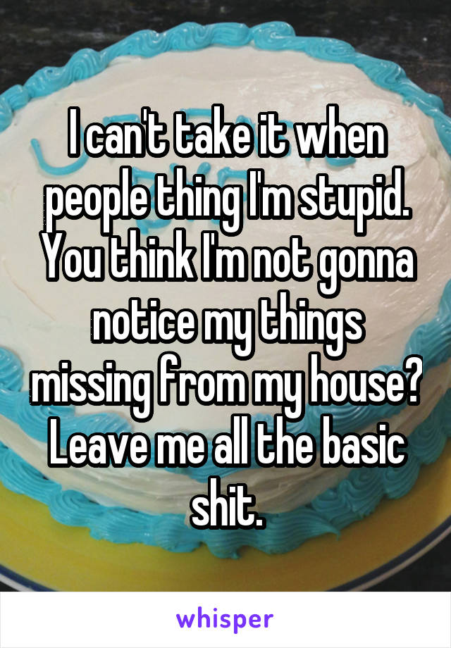 I can't take it when people thing I'm stupid. You think I'm not gonna notice my things missing from my house? Leave me all the basic shit.