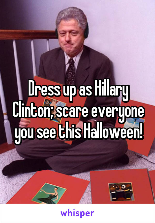 Dress up as Hillary Clinton; scare everyone you see this Halloween!