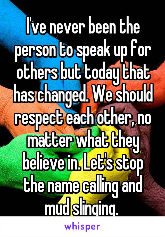 I've never been the person to speak up for others but today that has changed. We should respect each other, no matter what they believe in. Let's stop the name calling and mud slinging.