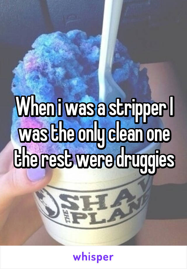 When i was a stripper I was the only clean one the rest were druggies