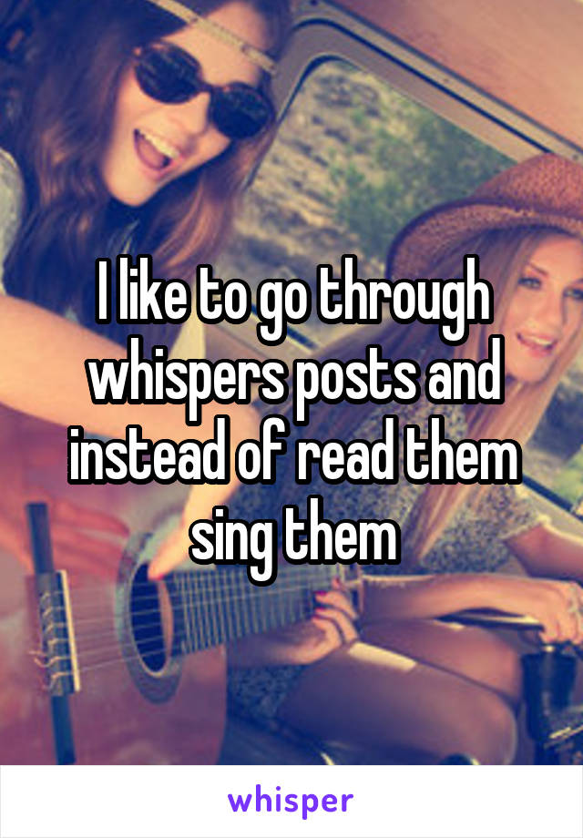 I like to go through whispers posts and instead of read them sing them