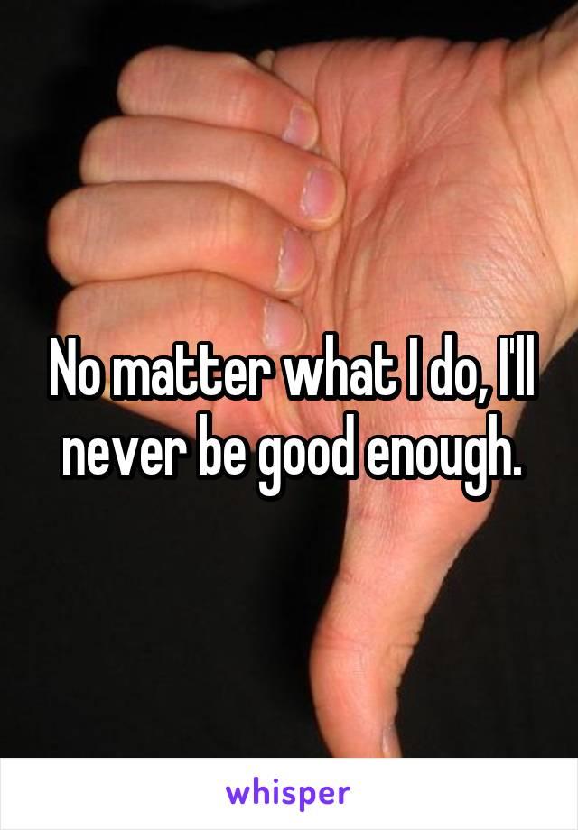 No matter what I do, I'll never be good enough.