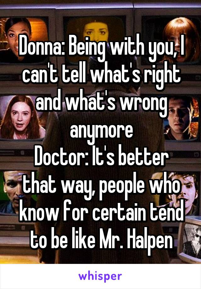 Donna: Being with you, I can't tell what's right and what's wrong anymore Doctor: It's better that way, people who know for certain tend to be like Mr. Halpen