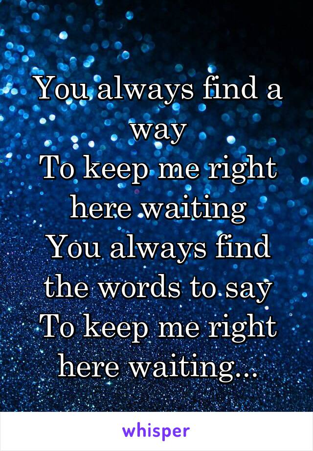 You always find a way To keep me right here waiting You always find the words to say To keep me right here waiting...