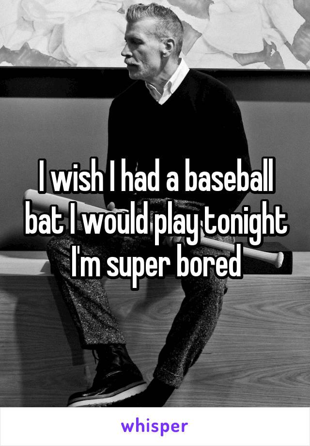 I wish I had a baseball bat I would play tonight I'm super bored
