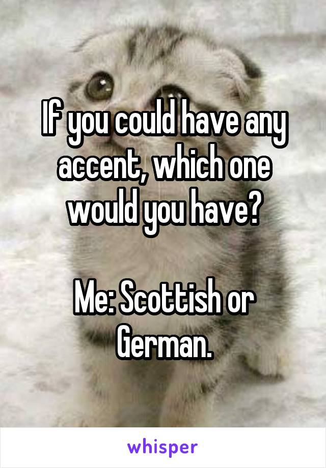 If you could have any accent, which one would you have?  Me: Scottish or German.
