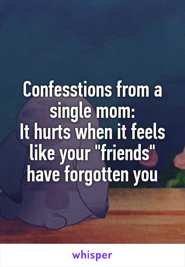 """Confesstions from a single mom: It hurts when it feels like your """"friends"""" have forgotten you"""
