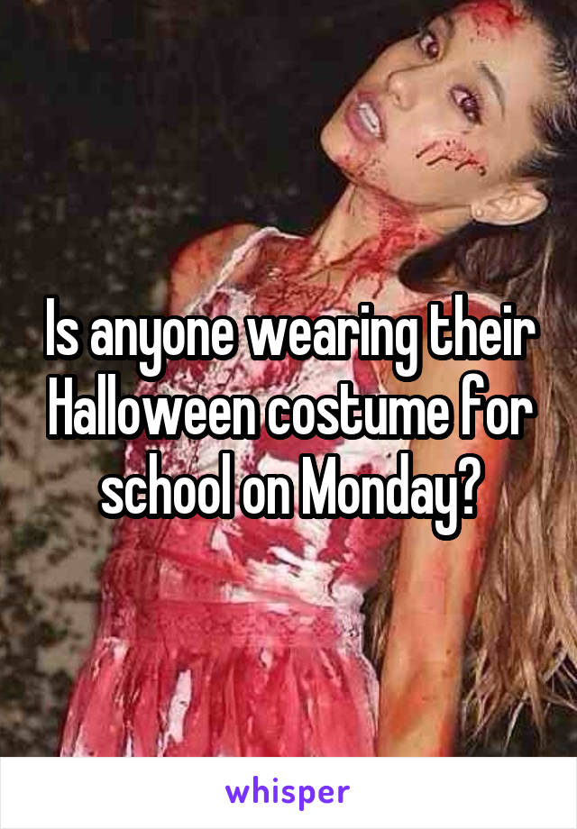 Is anyone wearing their Halloween costume for school on Monday?