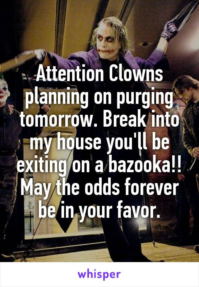 Attention Clowns planning on purging tomorrow. Break into my house you'll be exiting on a bazooka!! May the odds forever be in your favor.
