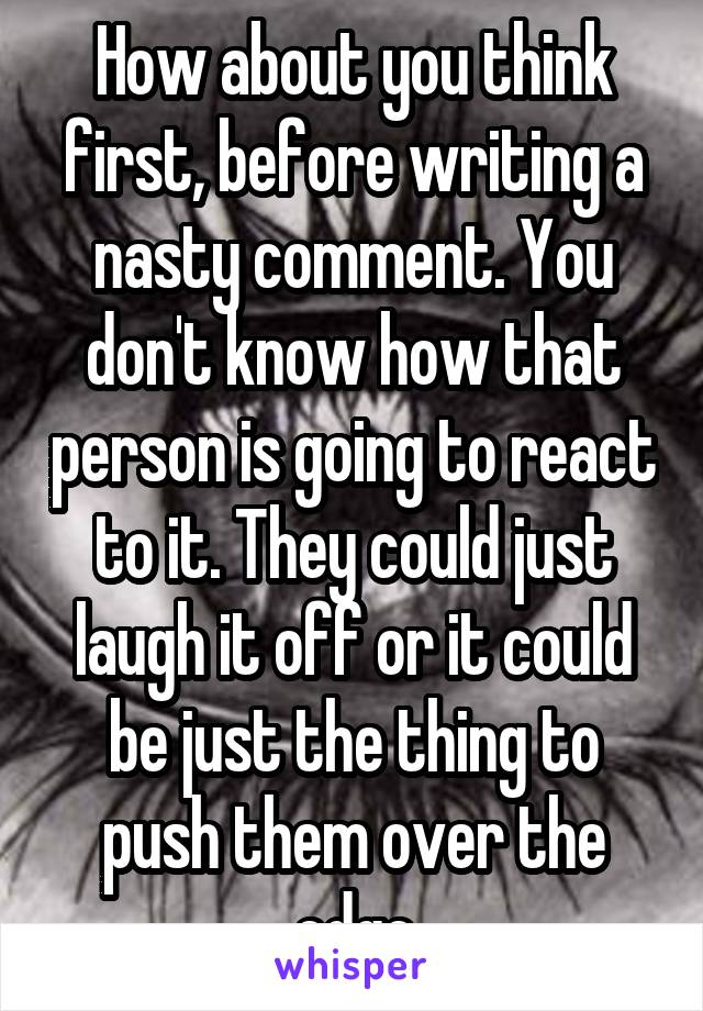 How about you think first, before writing a nasty comment. You don't know how that person is going to react to it. They could just laugh it off or it could be just the thing to push them over the edge