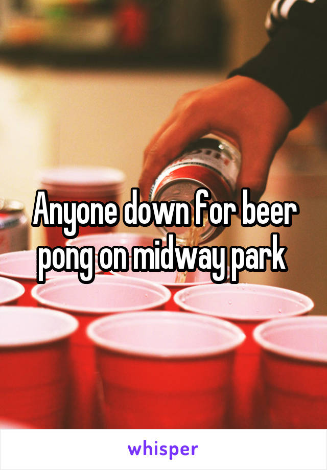 Anyone down for beer pong on midway park