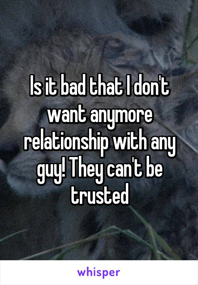 Is it bad that I don't want anymore relationship with any guy! They can't be trusted