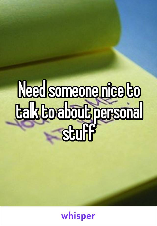 Need someone nice to talk to about personal stuff