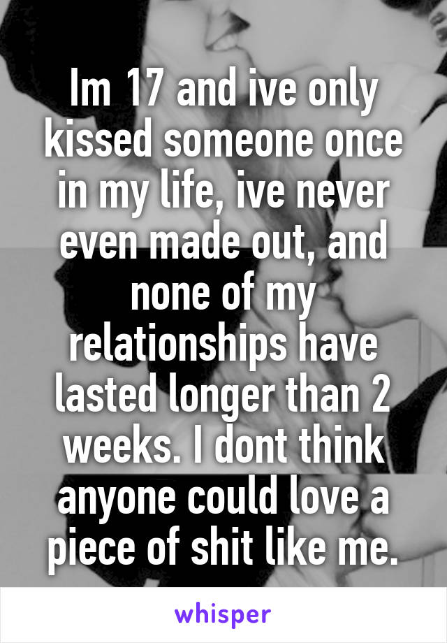 Im 17 and ive only kissed someone once in my life, ive never even made out, and none of my relationships have lasted longer than 2 weeks. I dont think anyone could love a piece of shit like me.
