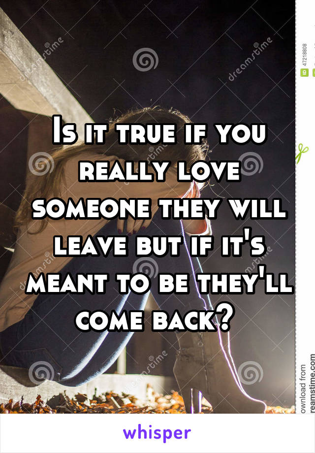 Is it true if you really love someone they will leave but if it's meant to be they'll come back?