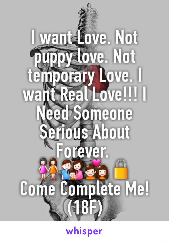 I want Love. Not puppy love. Not temporary Love. I want Real Love!!! I Need Someone Serious About Forever.  👭👪💑🔒 Come Complete Me! (18F)