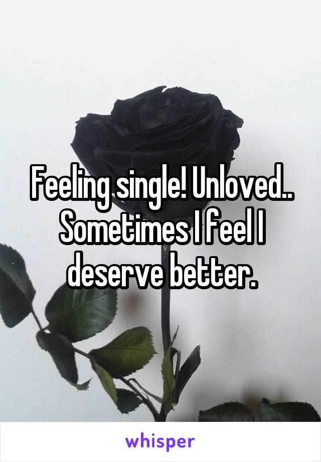 Feeling single! Unloved.. Sometimes I feel I deserve better.