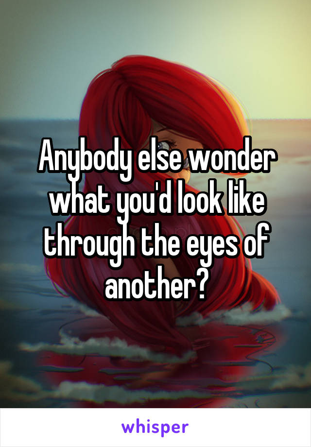Anybody else wonder what you'd look like through the eyes of another?