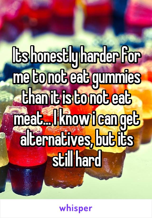 Its honestly harder for me to not eat gummies than it is to not eat meat... I know i can get alternatives, but its still hard