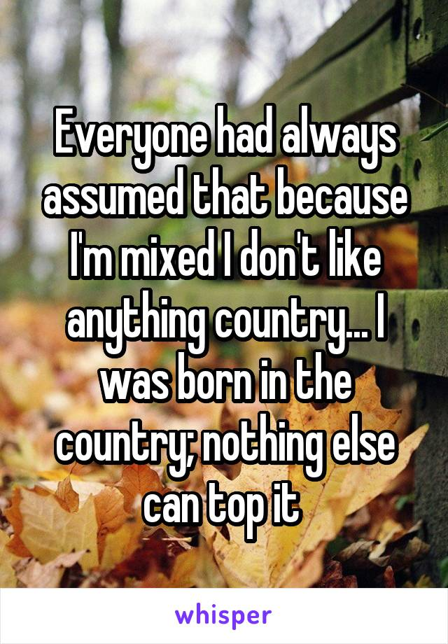 Everyone had always assumed that because I'm mixed I don't like anything country... I was born in the country; nothing else can top it