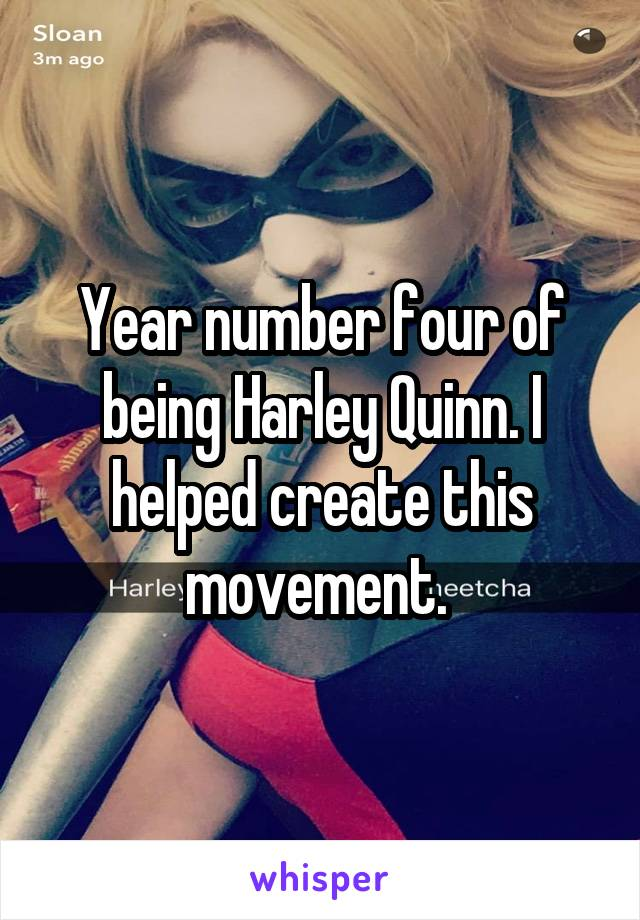 Year number four of being Harley Quinn. I helped create this movement.