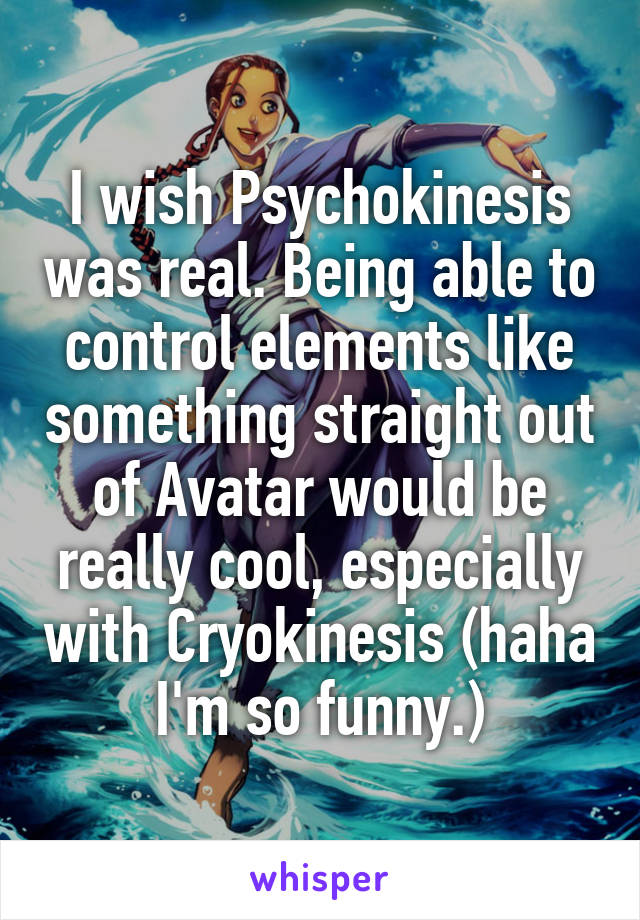 I wish Psychokinesis was real. Being able to control elements like something straight out of Avatar would be really cool, especially with Cryokinesis (haha I'm so funny.)