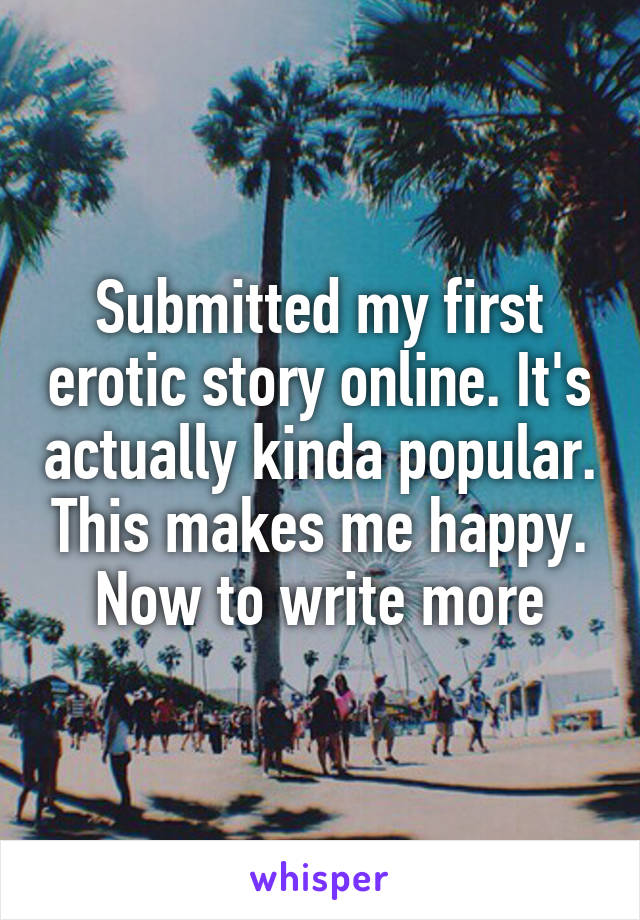 Submitted my first erotic story online. It's actually kinda popular. This makes me happy. Now to write more