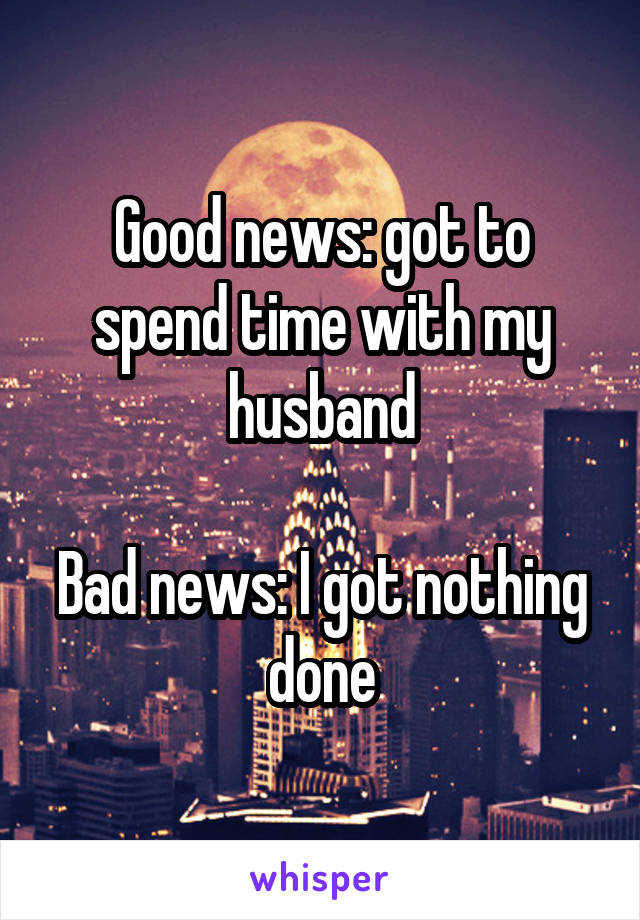Good news: got to spend time with my husband  Bad news: I got nothing done