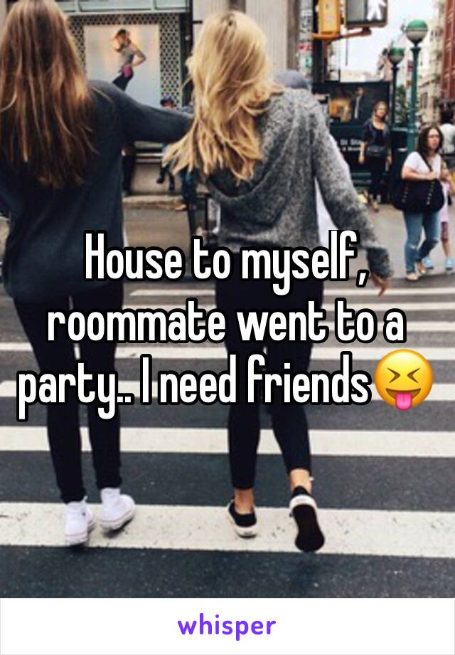 House to myself, roommate went to a party.. I need friends😝