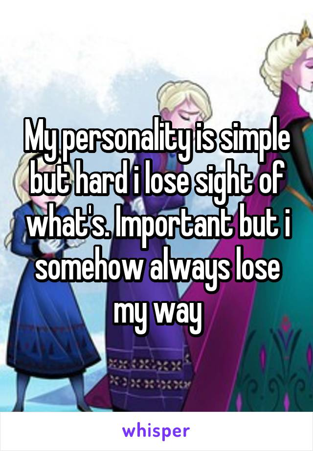 My personality is simple but hard i lose sight of what's. Important but i somehow always lose my way