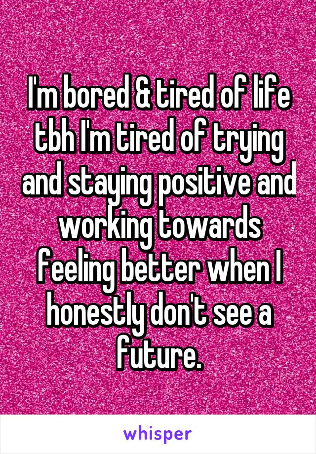 I'm bored & tired of life tbh I'm tired of trying and staying positive and working towards feeling better when I honestly don't see a future.