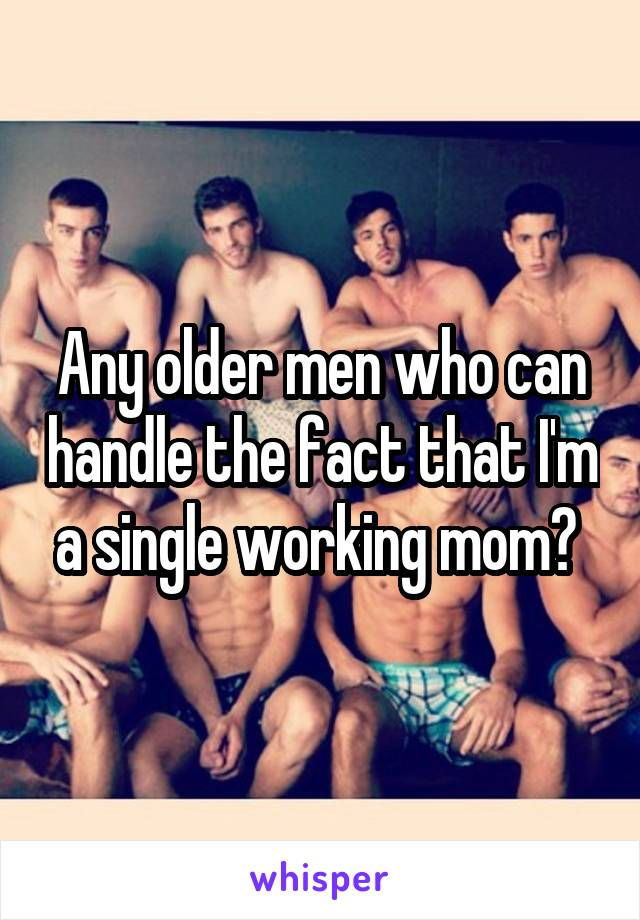 Any older men who can handle the fact that I'm a single working mom?