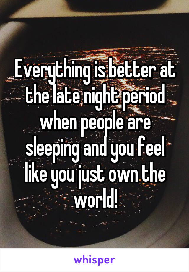 Everything is better at the late night period when people are sleeping and you feel like you just own the world!